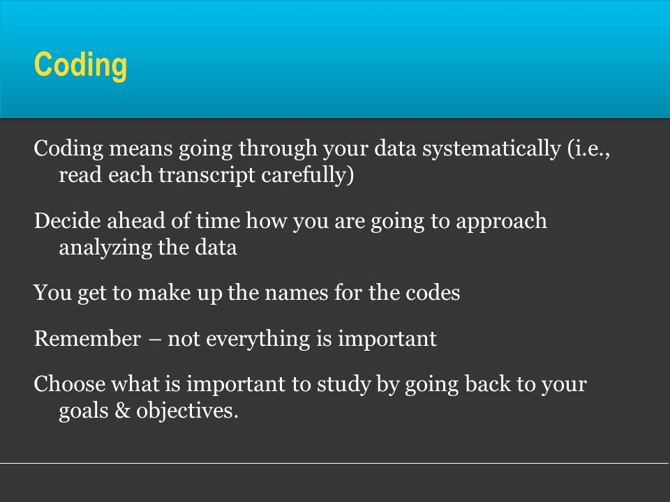 Coding Coding means going through your data systematically (i.e., read each transcript carefully)