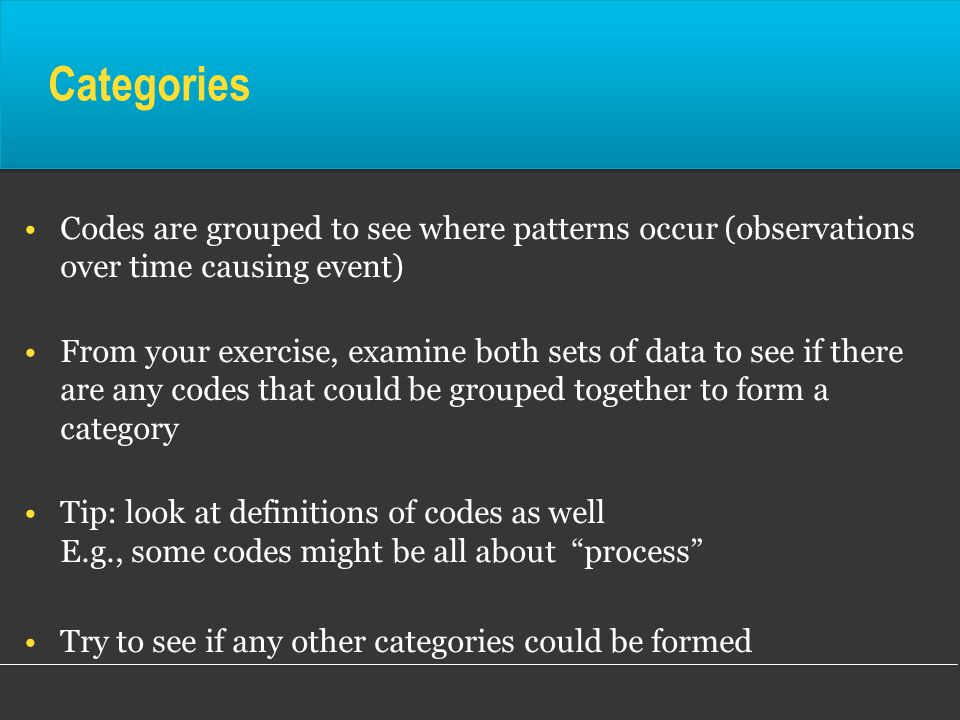 Categories Codes are grouped to see where patterns occur (observations over time causing event)