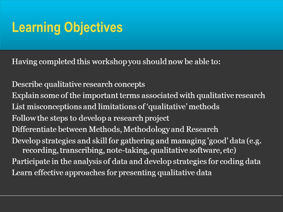 Learning Objectives Having completed this workshop you should now be able to: Describe qualitative research concepts.