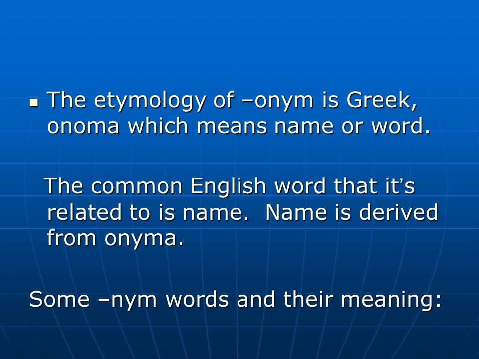 The etymology of –onym is Greek, onoma which means name or word.