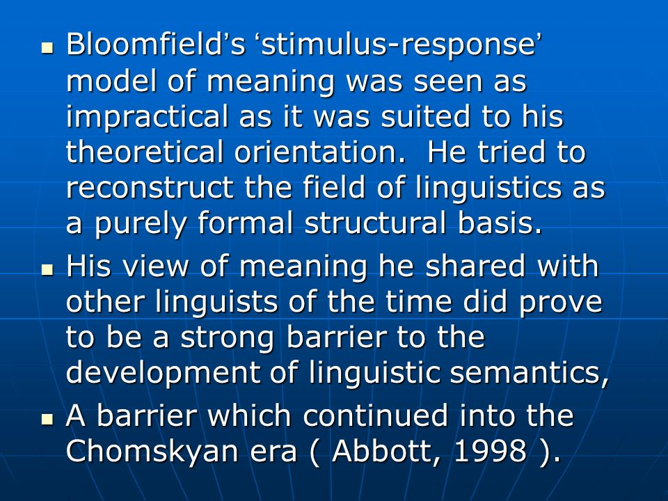 Bloomfield's 'stimulus-response' model of meaning was seen as impractical as it was suited to his theoretical orientation. He tried to reconstruct the field of linguistics as a purely formal structural basis.