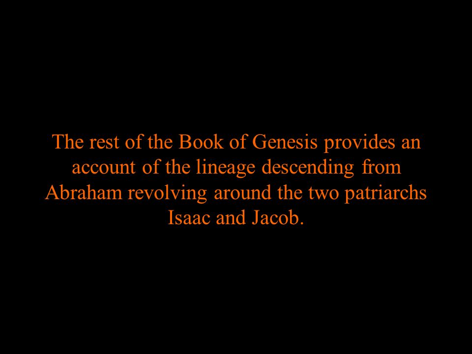 The rest of the Book of Genesis provides an account of the lineage descending from Abraham revolving around the two patriarchs Isaac and Jacob.