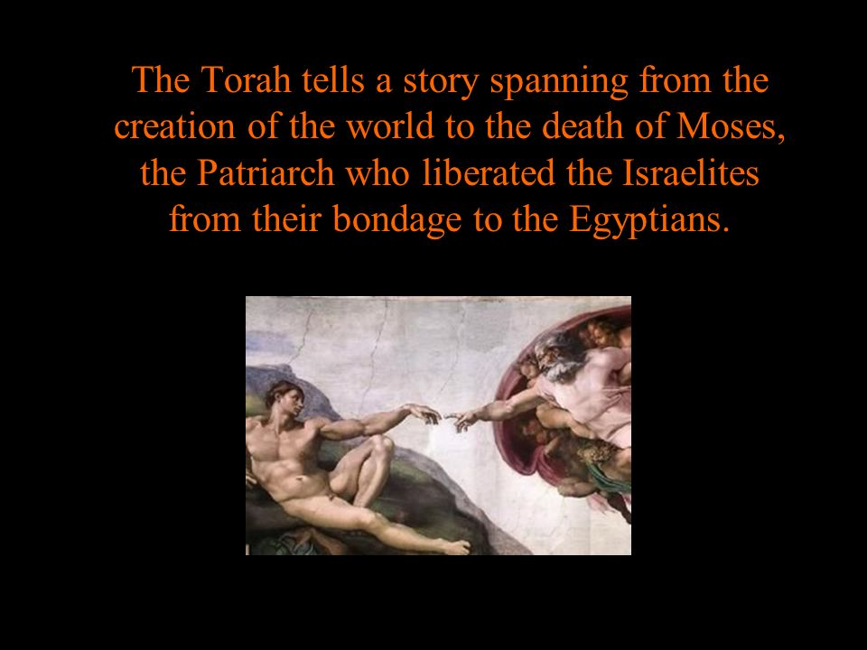 The Torah tells a story spanning from the creation of the world to the death of Moses, the Patriarch who liberated the Israelites from their bondage to the Egyptians.