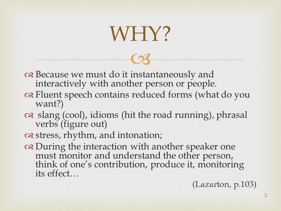 WHY Because we must do it instantaneously and interactively with another person or people. Fluent speech contains reduced forms (what do you want )
