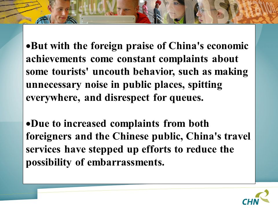 But with the foreign praise of China s economic achievements come constant complaints about some tourists uncouth behavior, such as making unnecessary noise in public places, spitting everywhere, and disrespect for queues.