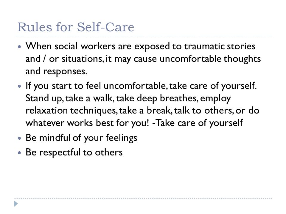 Rules for Self-Care When social workers are exposed to traumatic stories and / or situations, it may cause uncomfortable thoughts and responses.