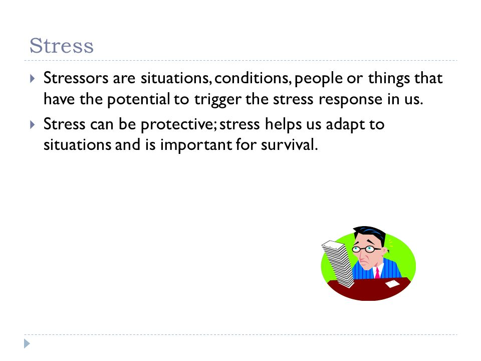 Stress Stressors are situations, conditions, people or things that have the potential to trigger the stress response in us.