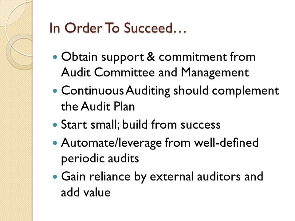 In Order To Succeed… Obtain support & commitment from Audit Committee and Management. Continuous Auditing should complement the Audit Plan.