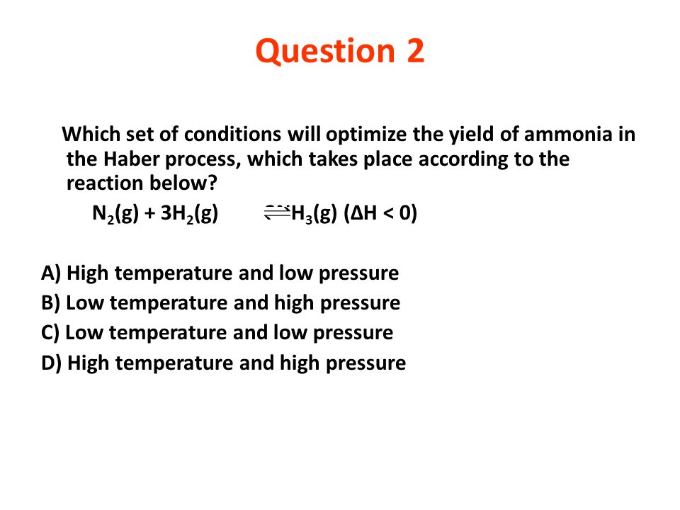 Question 2 Which set of conditions will optimize the yield of ammonia in the Haber process, which takes place according to the reaction below