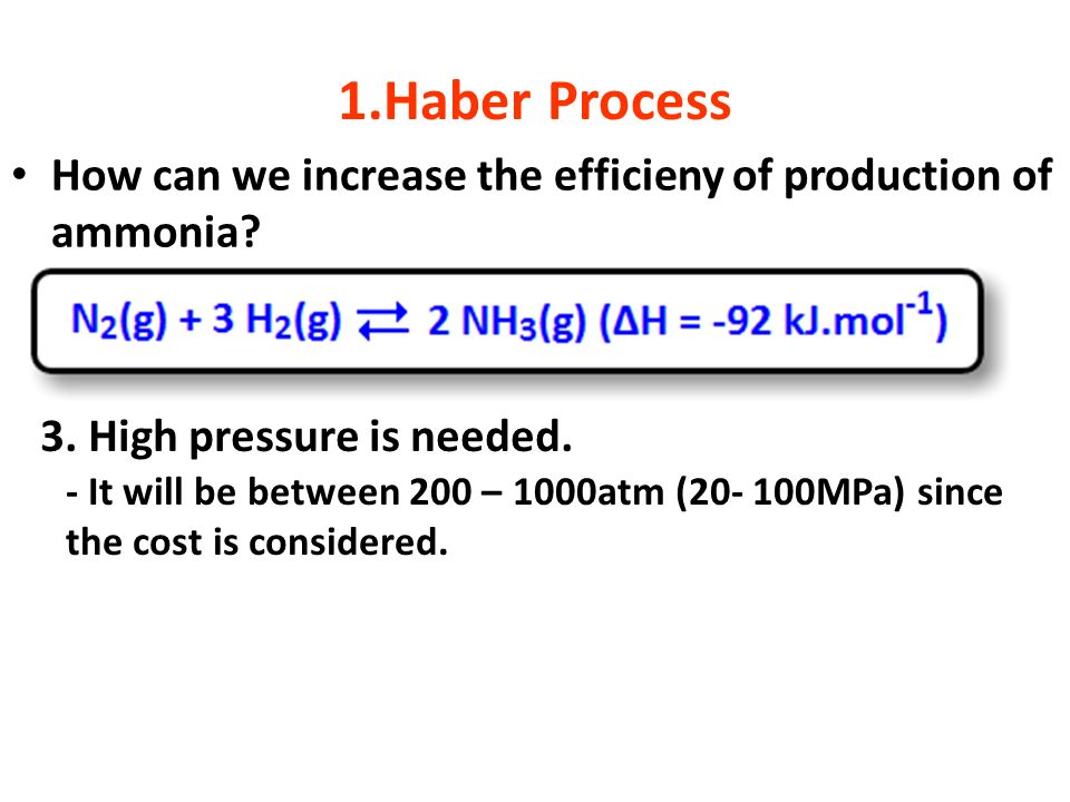 1.Haber Process How can we increase the efficieny of production of ammonia 3. High pressure is needed.