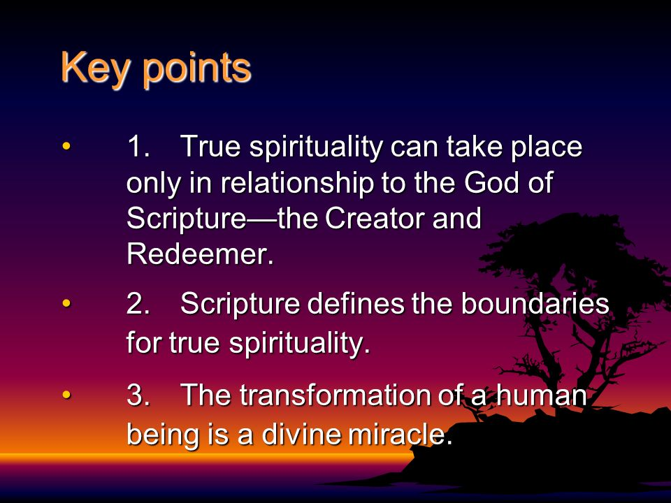 Key points 1. True spirituality can take place only in relationship to the God of Scripture—the Creator and Redeemer.
