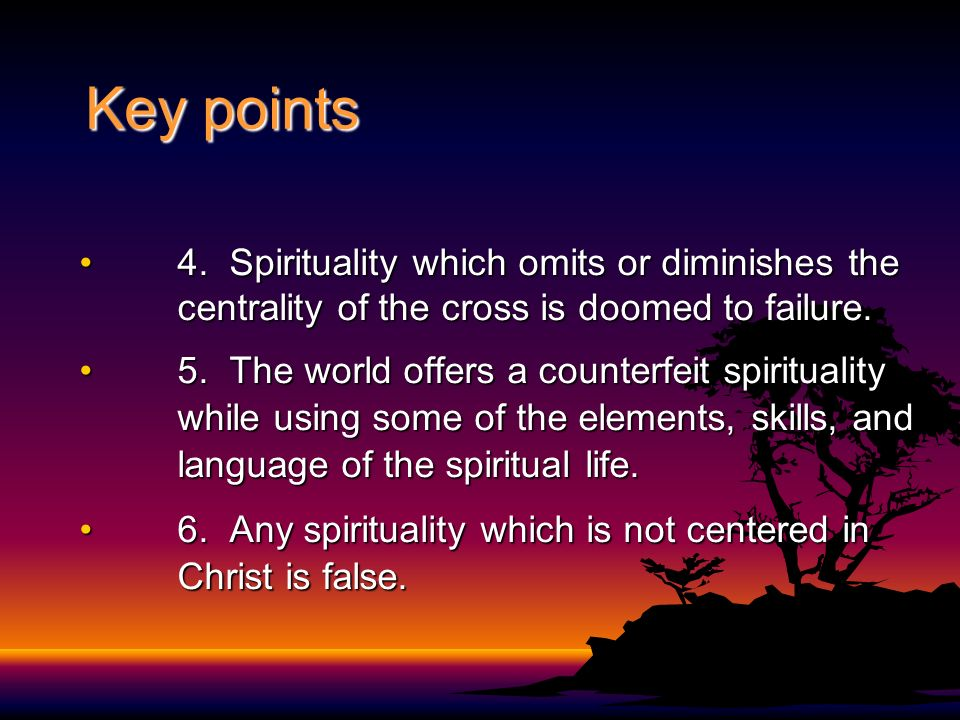 Key points 4. Spirituality which omits or diminishes the centrality of the cross is doomed to failure.