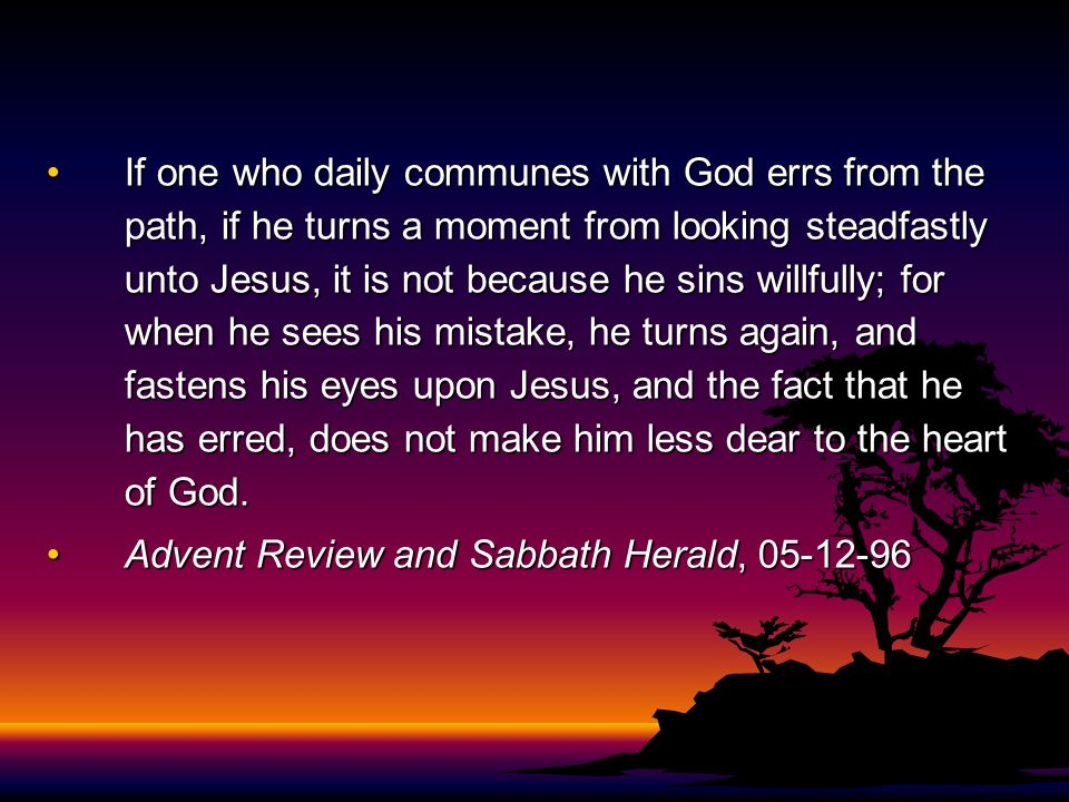 If one who daily communes with God errs from the path, if he turns a moment from looking steadfastly unto Jesus, it is not because he sins willfully; for when he sees his mistake, he turns again, and fastens his eyes upon Jesus, and the fact that he has erred, does not make him less dear to the heart of God.