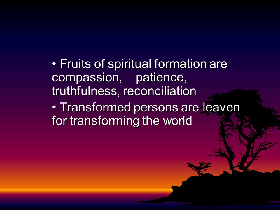 • Fruits of spiritual formation are. compassion,. patience,