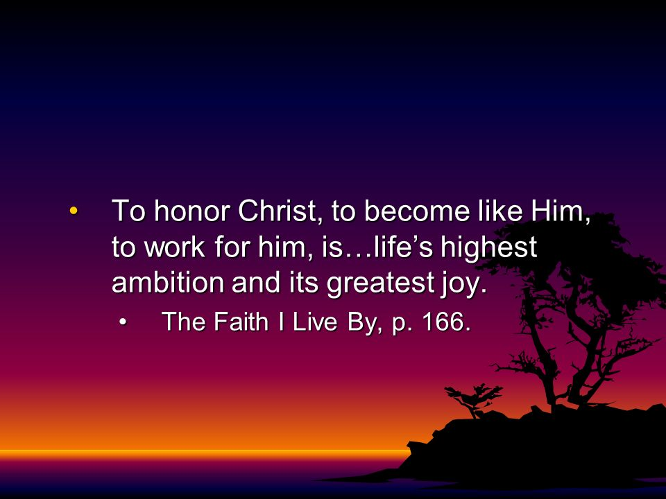 To honor Christ, to become like Him, to work for him, is…life's highest ambition and its greatest joy.