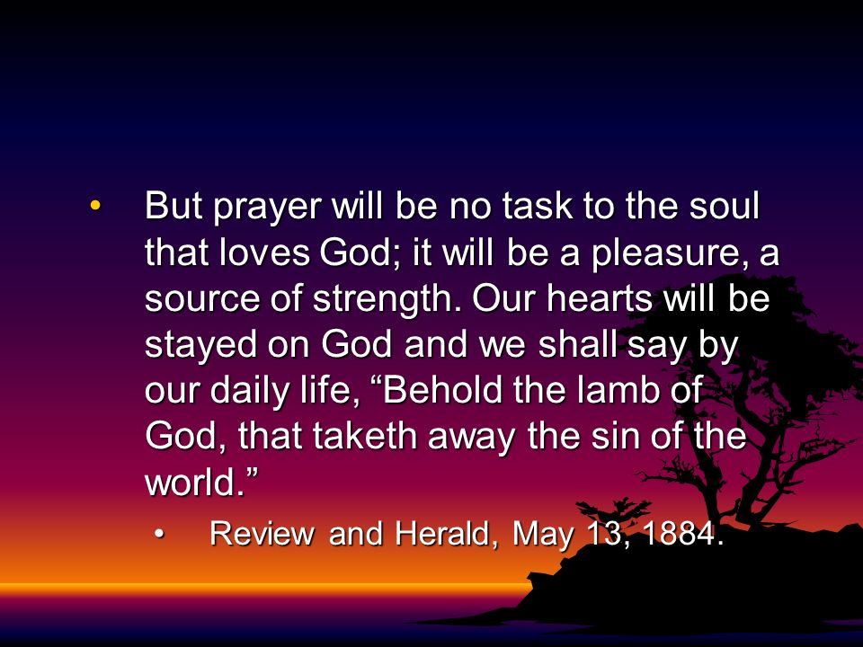 But prayer will be no task to the soul that loves God; it will be a pleasure, a source of strength. Our hearts will be stayed on God and we shall say by our daily life, Behold the lamb of God, that taketh away the sin of the world.