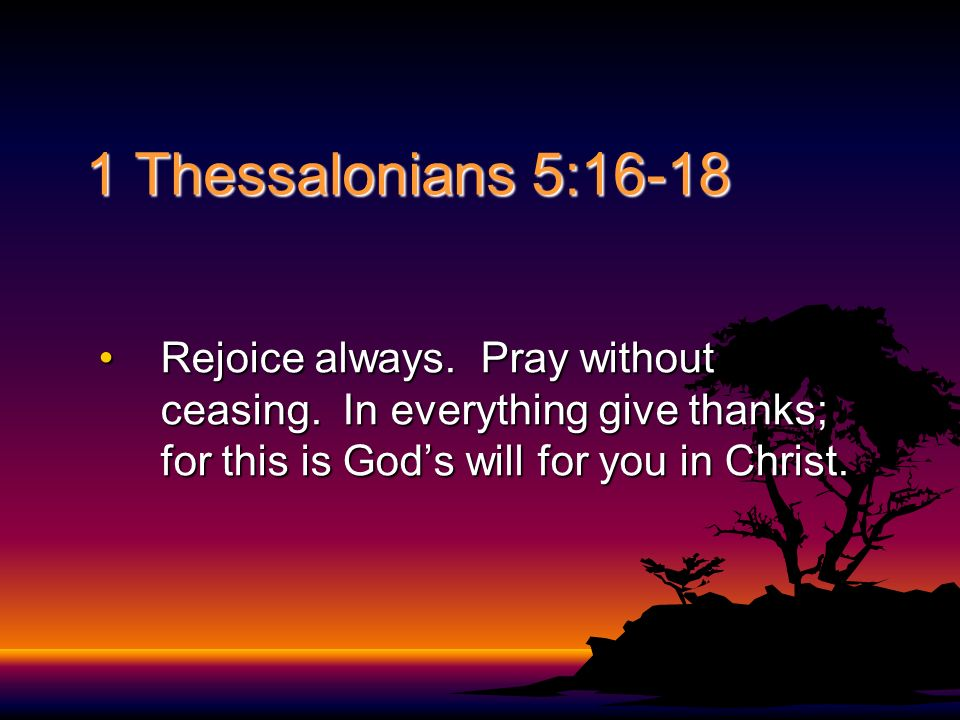 1 Thessalonians 5:16-18 Rejoice always. Pray without ceasing.