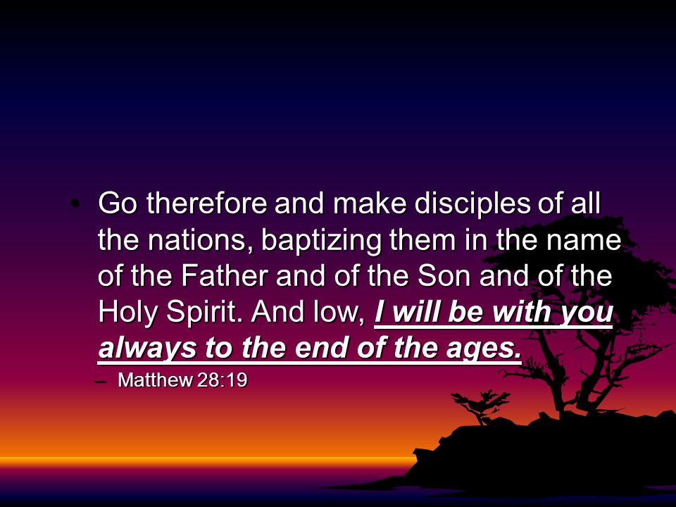 Go therefore and make disciples of all the nations, baptizing them in the name of the Father and of the Son and of the Holy Spirit. And low, I will be with you always to the end of the ages.