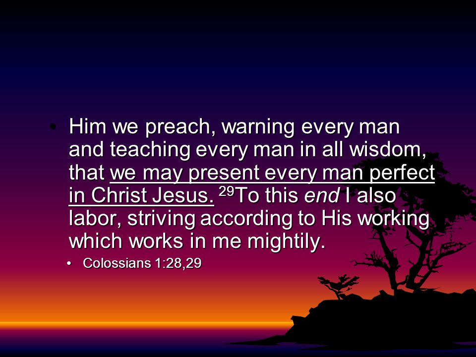 Him we preach, warning every man and teaching every man in all wisdom, that we may present every man perfect in Christ Jesus. 29To this end I also labor, striving according to His working which works in me mightily.