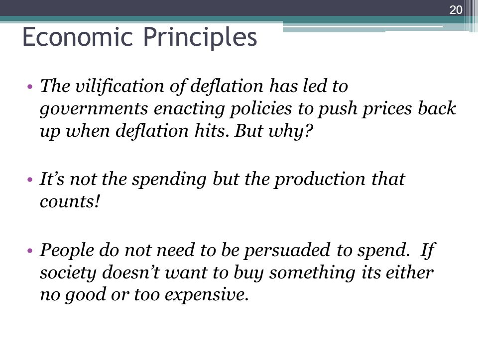 Economic Principles The vilification of deflation has led to governments enacting policies to push prices back up when deflation hits. But why