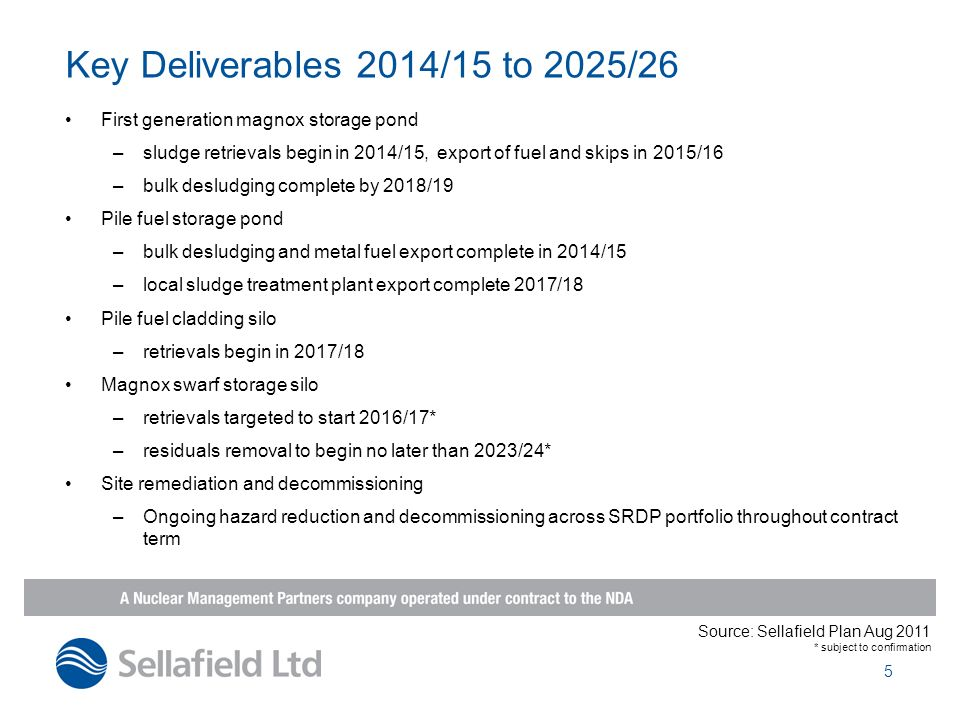 Key Deliverables 2014/15 to 2025/26 First generation magnox storage pond. sludge retrievals begin in 2014/15, export of fuel and skips in 2015/16.
