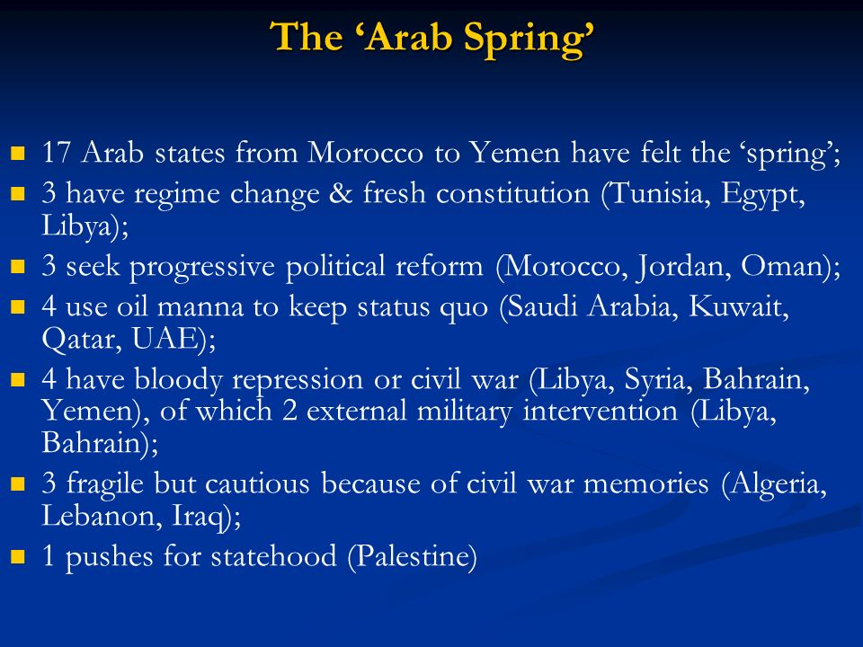 The 'Arab Spring' 17 Arab states from Morocco to Yemen have felt the 'spring'; 3 have regime change & fresh constitution (Tunisia, Egypt, Libya);