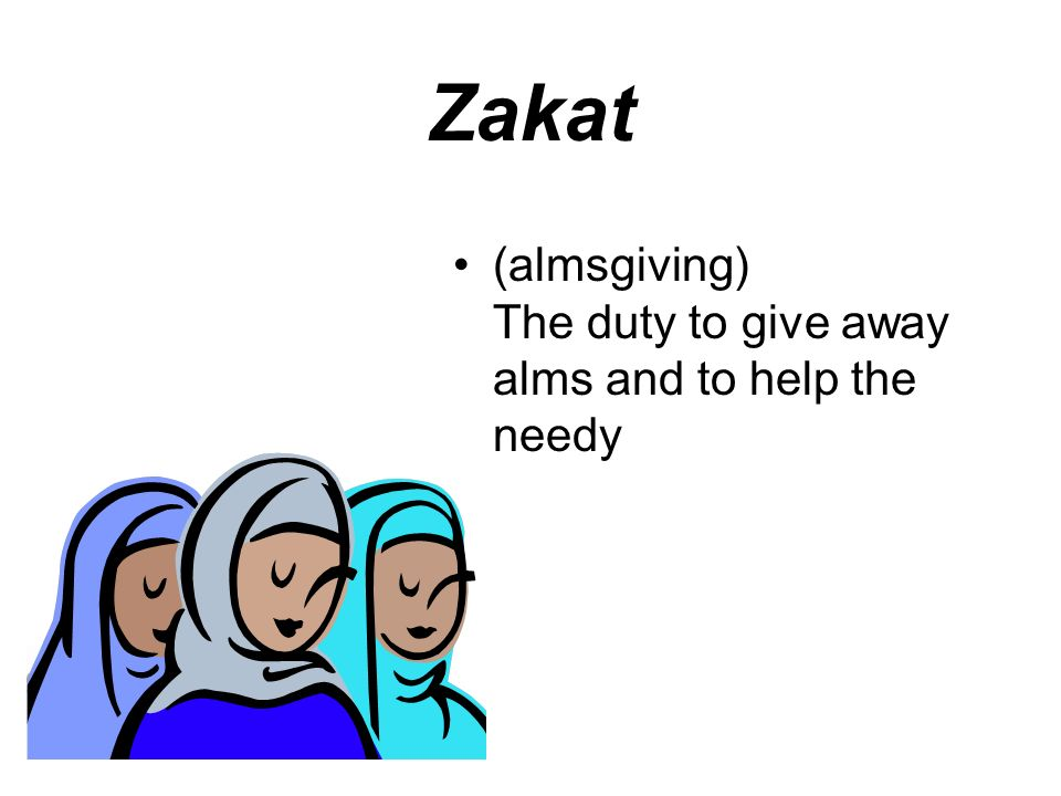 Zakat (almsgiving) The duty to give away alms and to help the needy