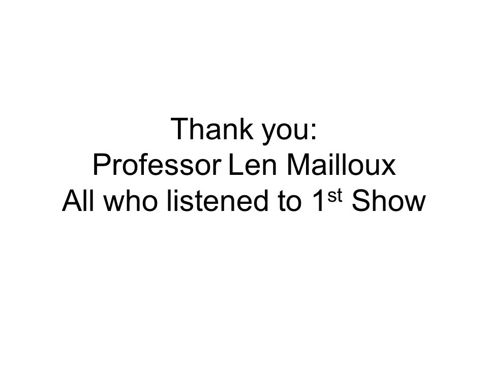 Thank you: Professor Len Mailloux All who listened to 1st Show