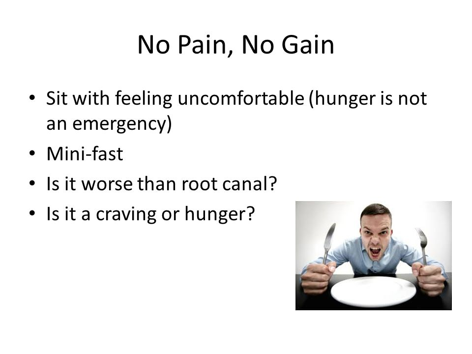 No Pain, No Gain Sit with feeling uncomfortable (hunger is not an emergency) Mini-fast. Is it worse than root canal