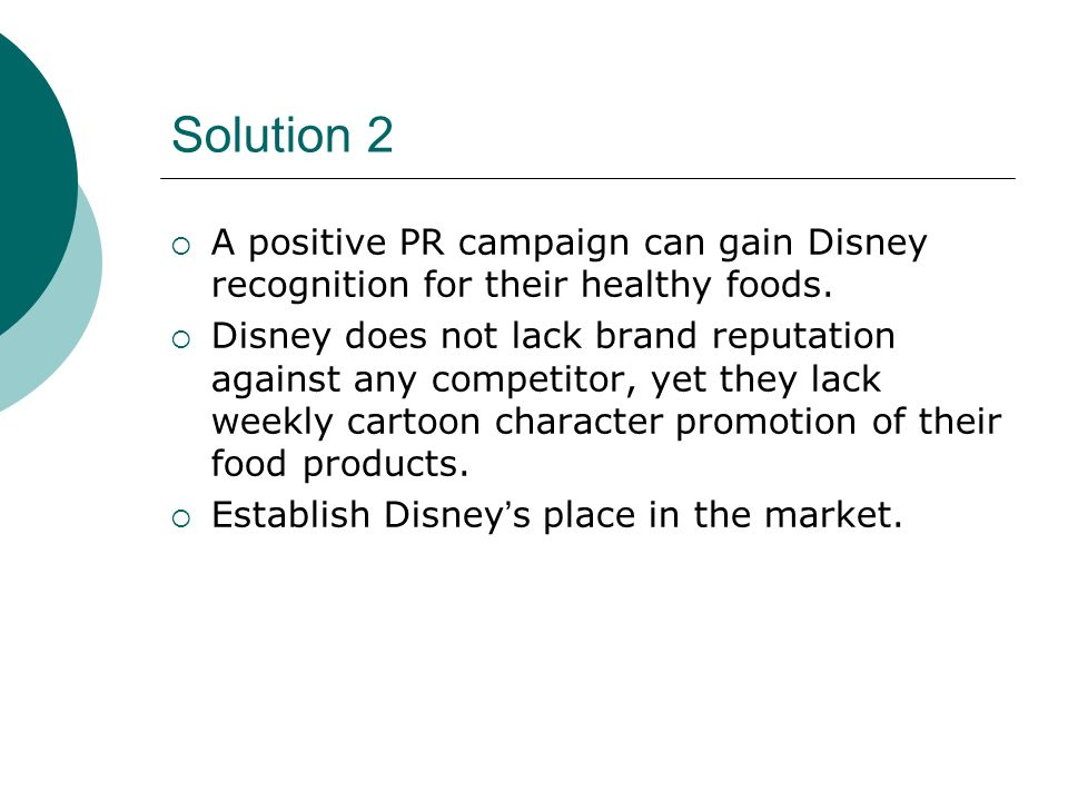 Solution 2 A positive PR campaign can gain Disney recognition for their healthy foods.