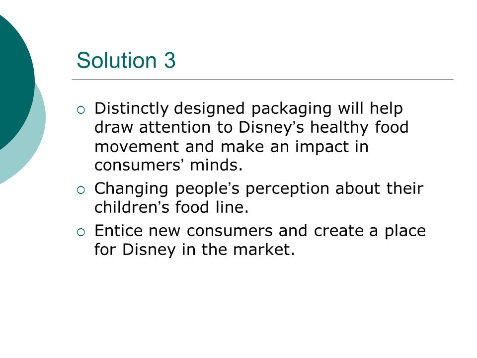 Solution 3 Distinctly designed packaging will help draw attention to Disney's healthy food movement and make an impact in consumers' minds.