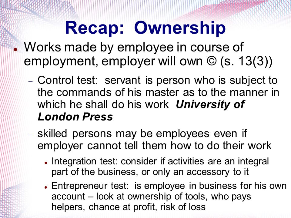 Recap: Ownership Works made by employee in course of employment, employer will own © (s. 13(3))