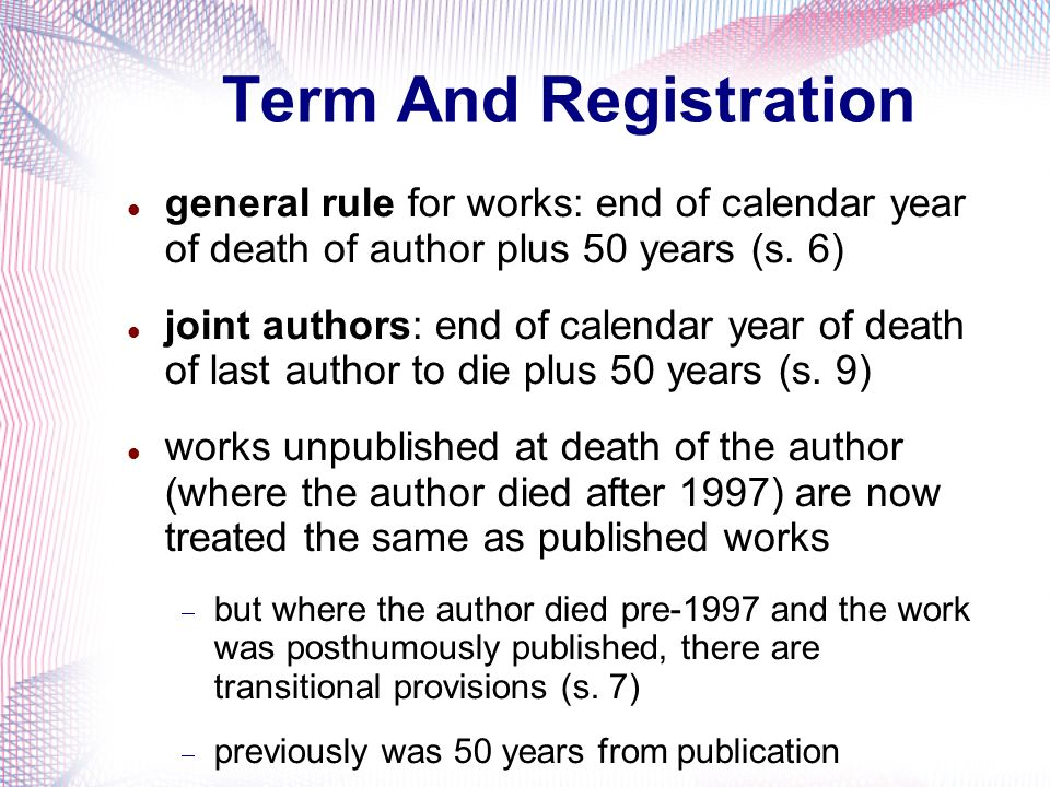 Term And Registration general rule for works: end of calendar year of death of author plus 50 years (s. 6)