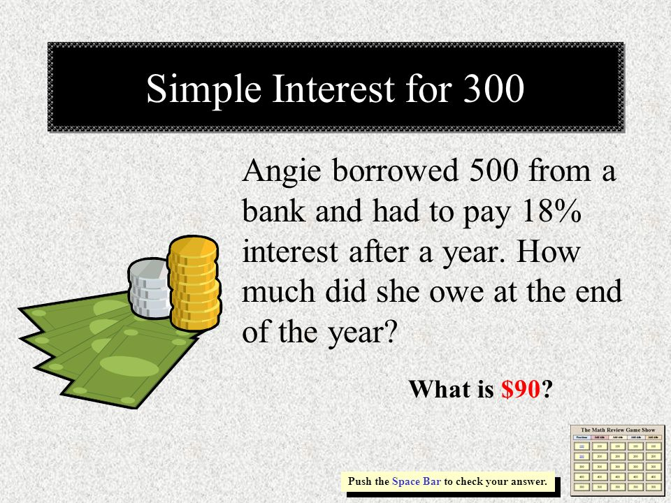 Simple Interest for 300 Angie borrowed 500 from a bank and had to pay 18% interest after a year. How much did she owe at the end of the year