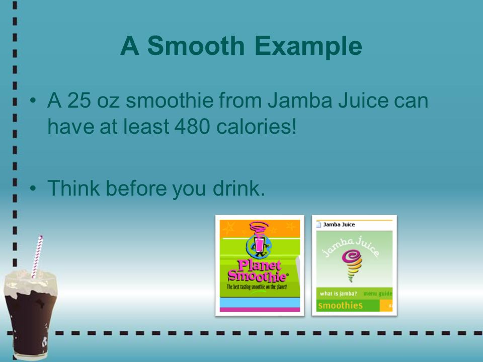 A Smooth Example A 25 oz smoothie from Jamba Juice can have at least 480 calories! Think before you drink.
