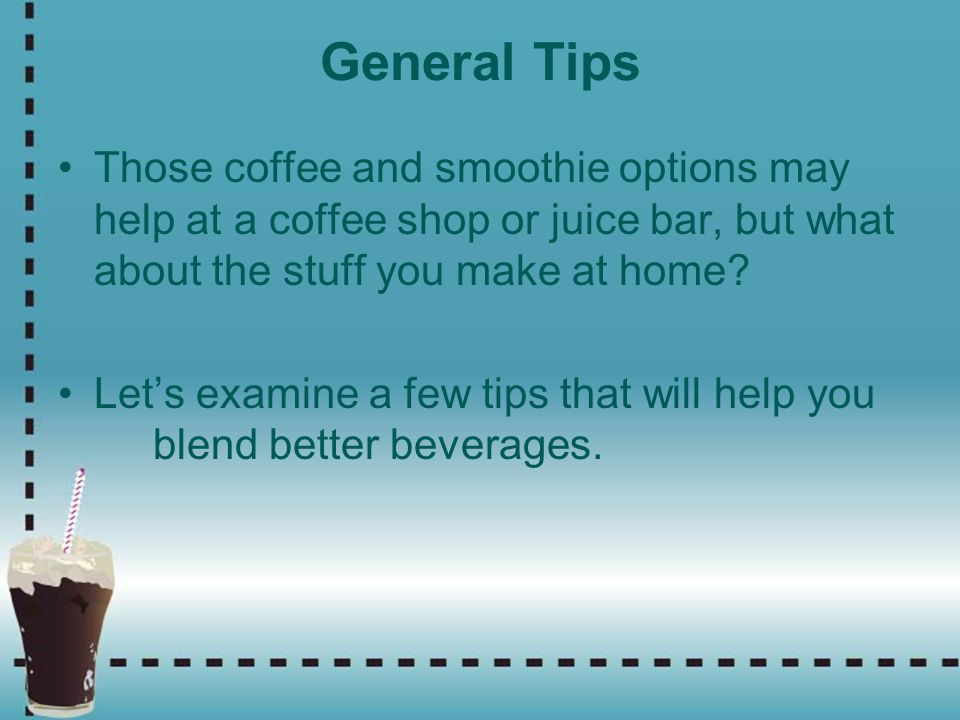 General Tips Those coffee and smoothie options may help at a coffee shop or juice bar, but what about the stuff you make at home
