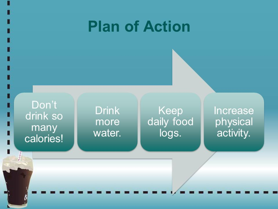 Plan of Action Don't drink so many calories! Drink more water. Keep daily food logs. Increase physical activity.
