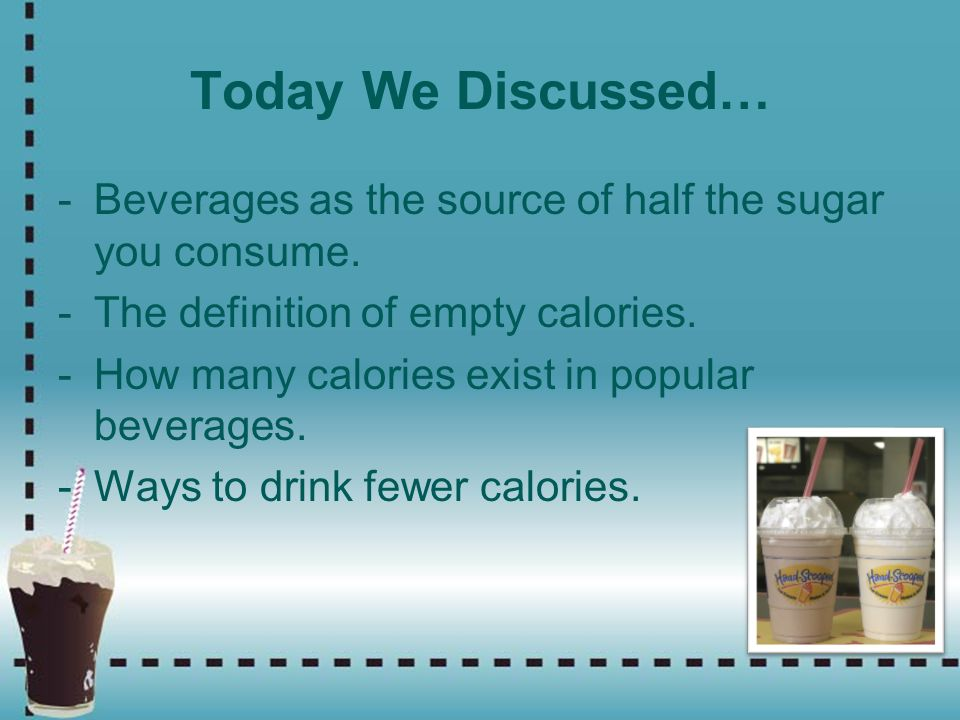 Today We Discussed… Beverages as the source of half the sugar you consume. The definition of empty calories.