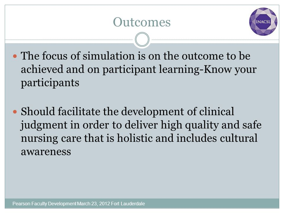 Outcomes The focus of simulation is on the outcome to be achieved and on participant learning-Know your participants.