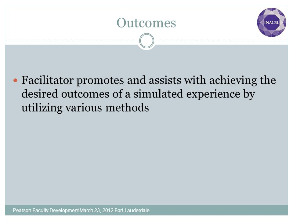 Outcomes Facilitator promotes and assists with achieving the desired outcomes of a simulated experience by utilizing various methods.