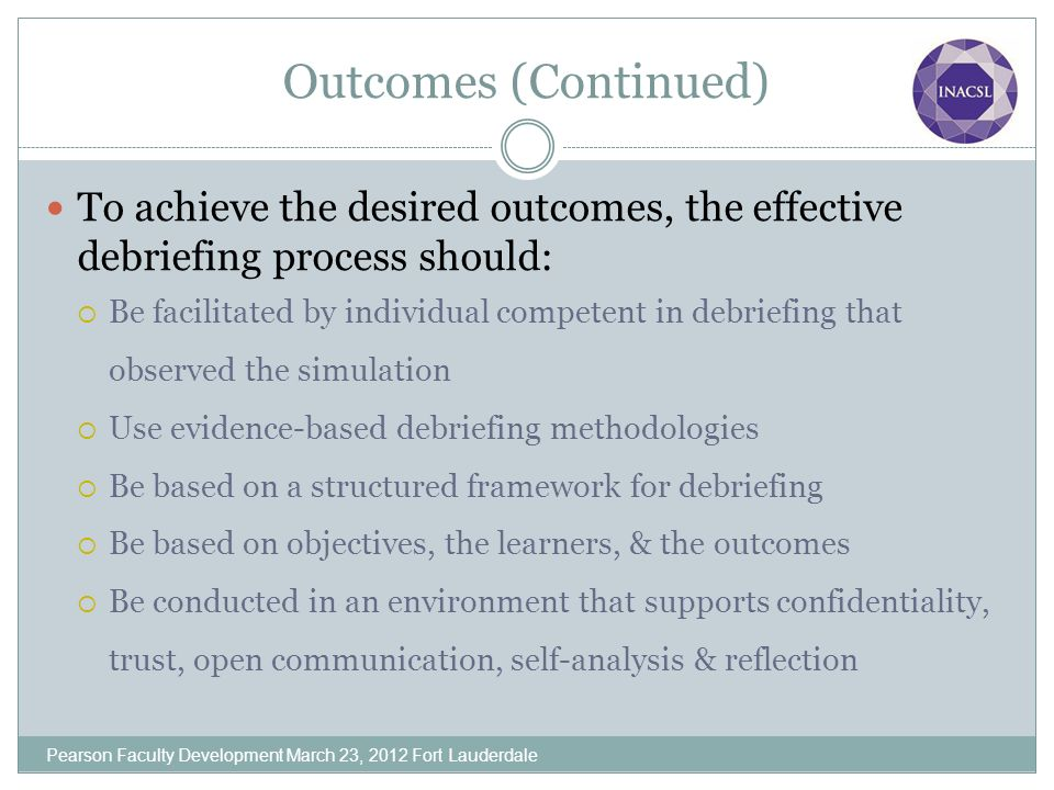 Outcomes (Continued) To achieve the desired outcomes, the effective debriefing process should: