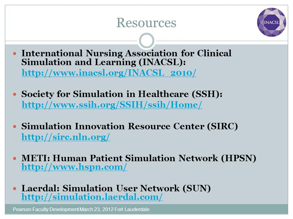 Resources International Nursing Association for Clinical Simulation and Learning (INACSL): http://www.inacsl.org/INACSL_2010/