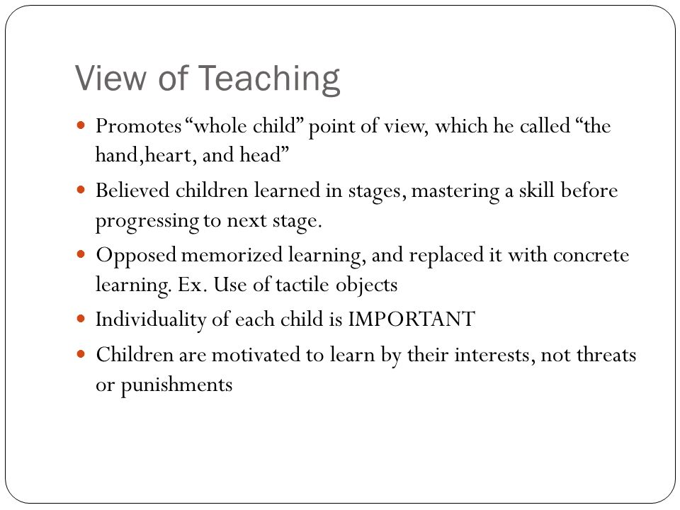 View of Teaching Promotes whole child point of view, which he called the hand,heart, and head