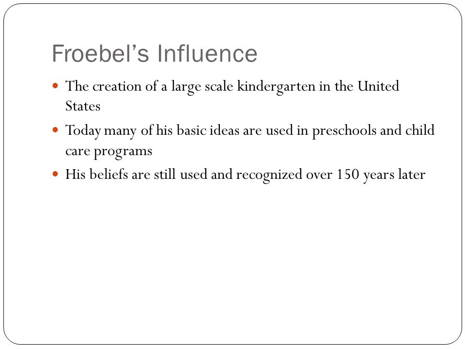 Froebel's Influence The creation of a large scale kindergarten in the United States.