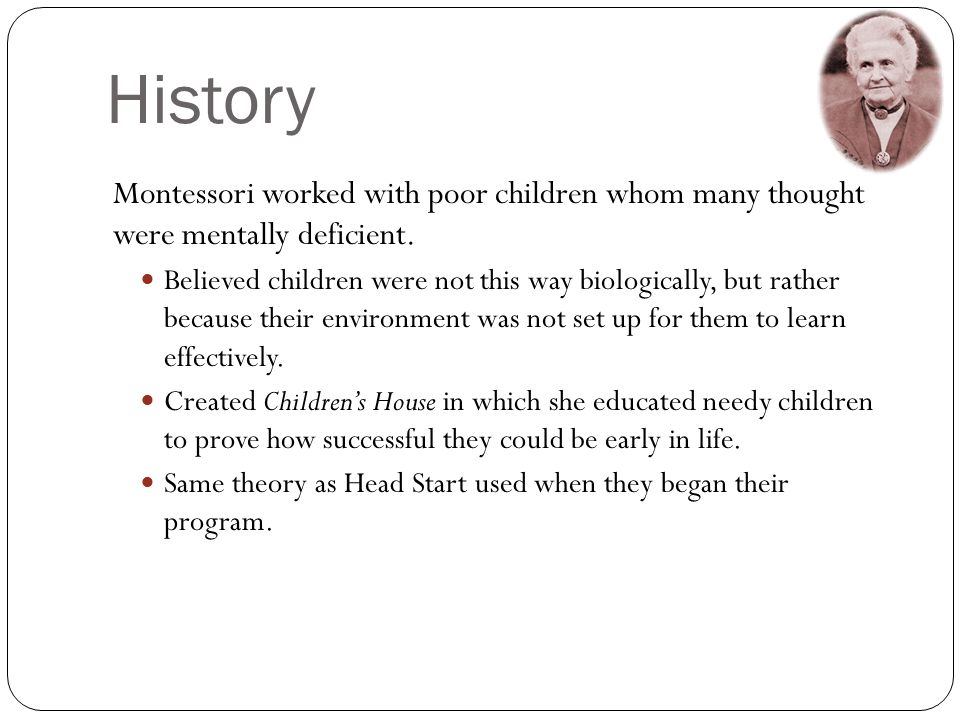 History Montessori worked with poor children whom many thought were mentally deficient.