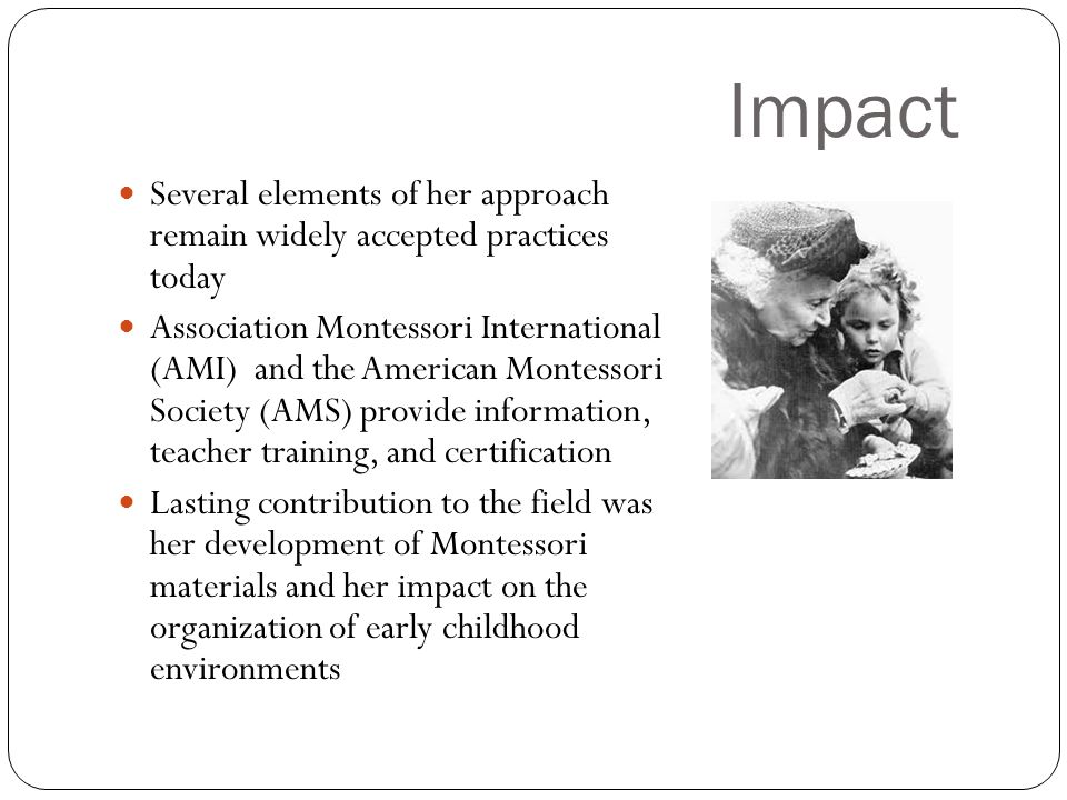 Impact Several elements of her approach remain widely accepted practices today