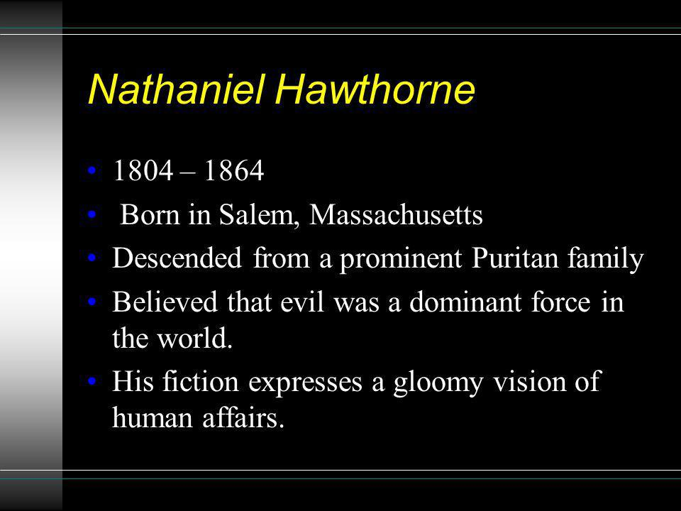 Nathaniel Hawthorne 1804 – 1864 Born in Salem, Massachusetts