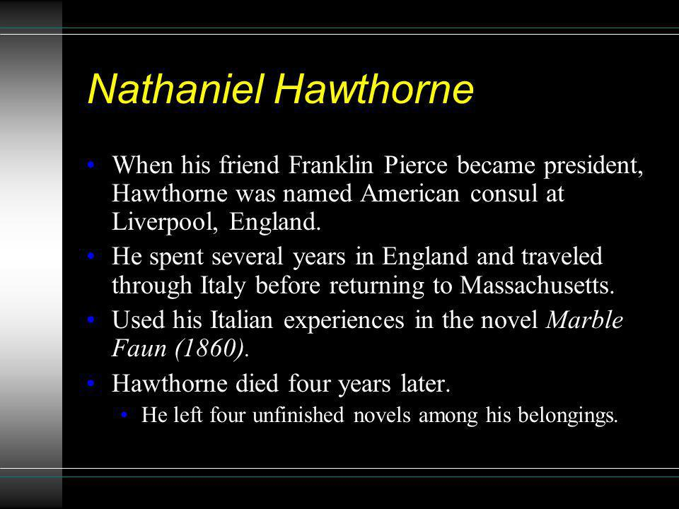 Nathaniel Hawthorne When his friend Franklin Pierce became president, Hawthorne was named American consul at Liverpool, England.