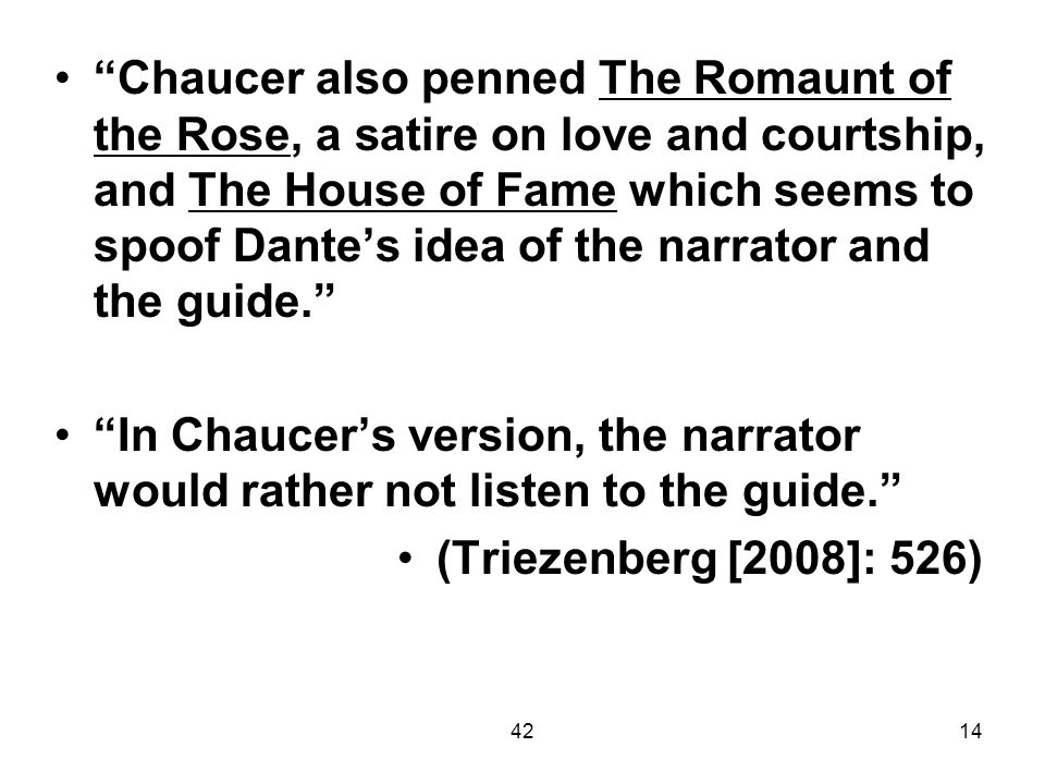 Chaucer also penned The Romaunt of the Rose, a satire on love and courtship, and The House of Fame which seems to spoof Dante's idea of the narrator and the guide.