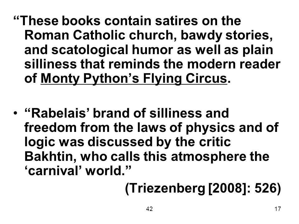 These books contain satires on the Roman Catholic church, bawdy stories, and scatological humor as well as plain silliness that reminds the modern reader of Monty Python's Flying Circus.